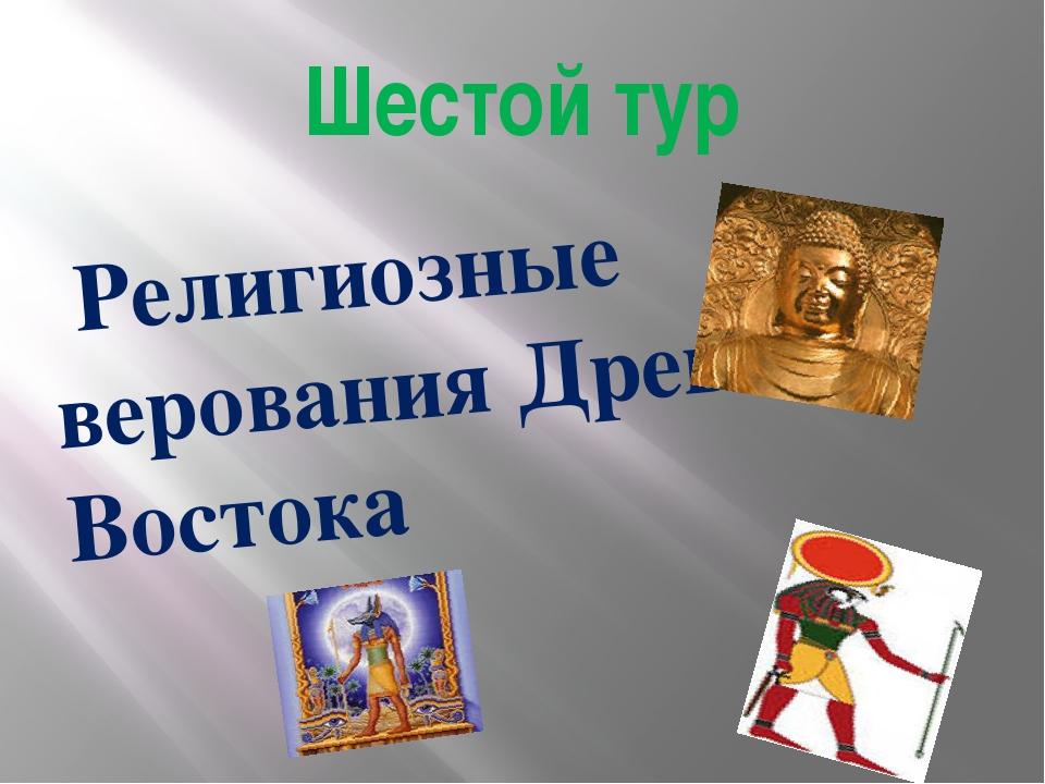 Шестой тур Религиозные верования Древнего Востока