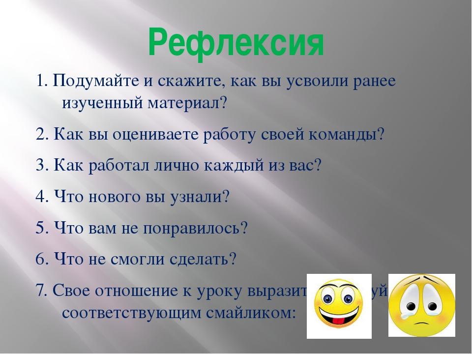 Рефлексия 1. Подумайте и скажите, как вы усвоили ранее изученный материал? 2....