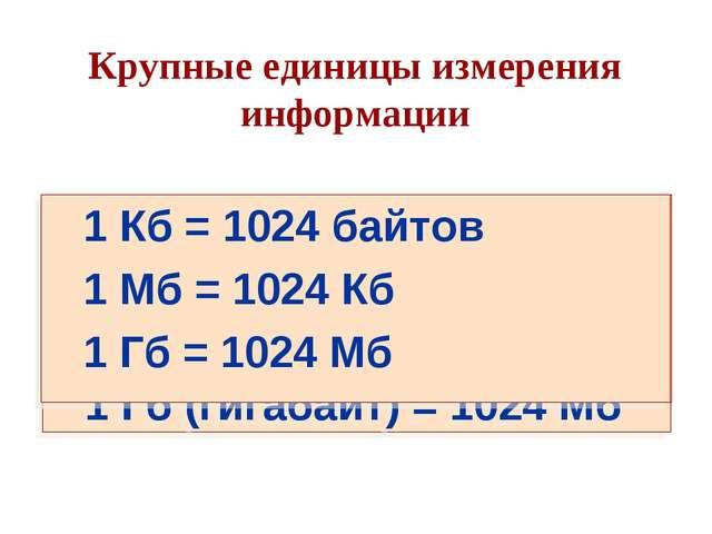 Крупные единицы измерения информации 1 Кб (килобайт) = 1024 байтов 1 Мб (мега...