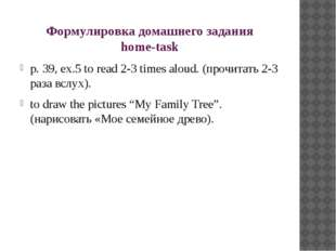 Формулировка домашнего задания home-task p. 39, ex.5 to read 2-3 times aloud.