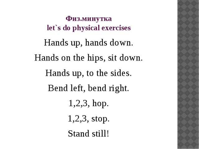 Физ.минутка let`s do physical exercises Hands up, hands down. Hands on the hi...