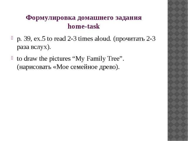 Формулировка домашнего задания home-task p. 39, ex.5 to read 2-3 times aloud....