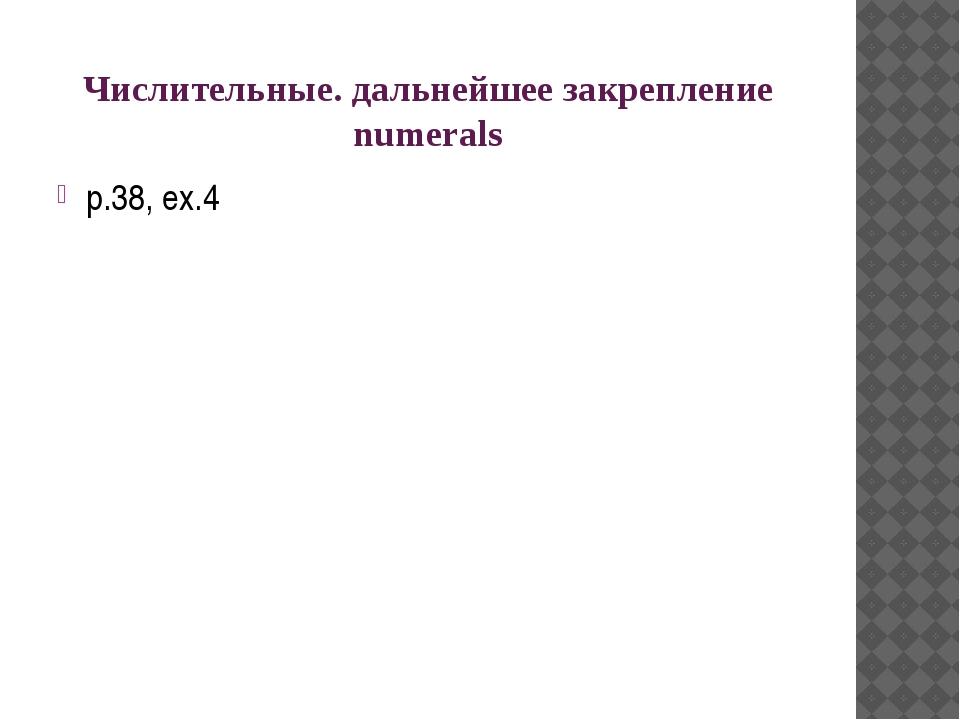 Числительные. дальнейшее закрепление numerals p.38, ex.4