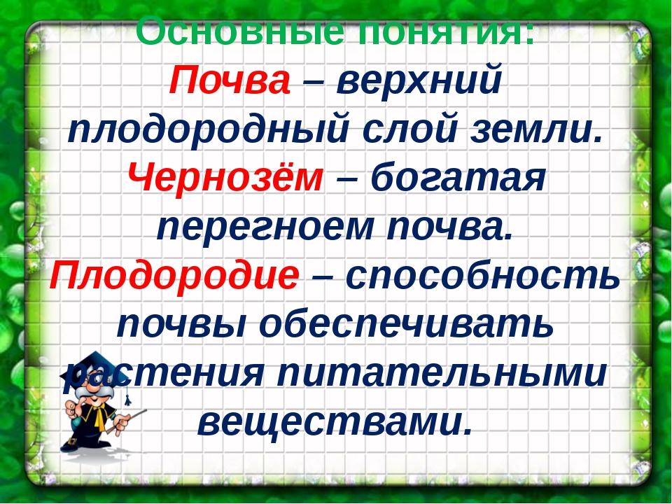 Основные понятия: Почва – верхний плодородный слой земли. Чернозём – богатая...