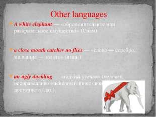 A white elephant — «обременительное или разорительное имущество» (Сиам) a clo