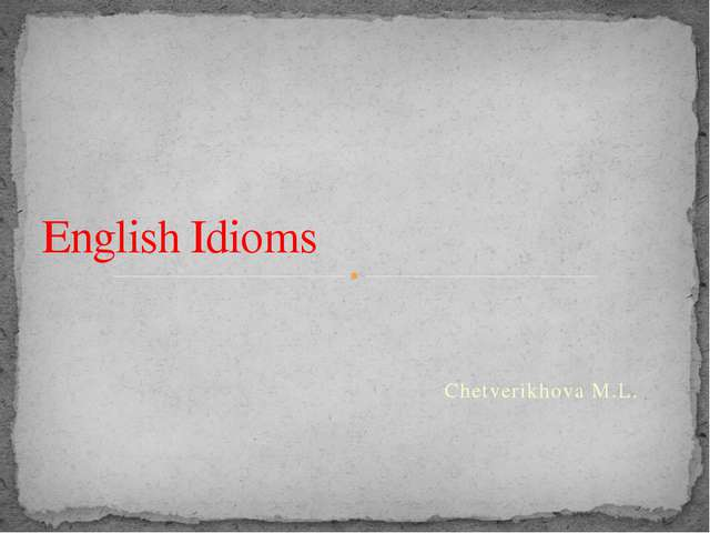 Chetverikhova M.L. English Idioms -Hello! It's very nice to see all of you!...