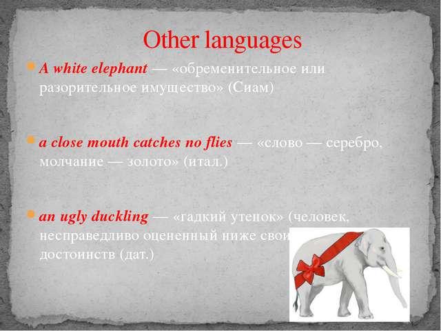 A white elephant — «обременительное или разорительное имущество» (Сиам) a clo...
