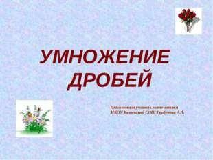 УМНОЖЕНИЕ ДРОБЕЙ Подготовила учитель математики МКОУ Котовской СОШ Горбунова