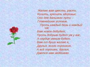 Желаю вам цвести, расти, Копить, крепить здоровье, Оно для дальнего пути – Г