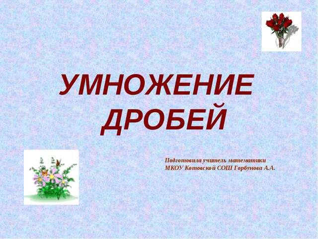 УМНОЖЕНИЕ ДРОБЕЙ Подготовила учитель математики МКОУ Котовской СОШ Горбунова...