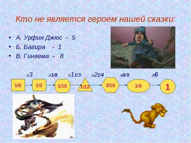 Кто не является героем нашей сказки: А. Урфин Джюс - 5 Б. Багира - 1 В. Гинг...