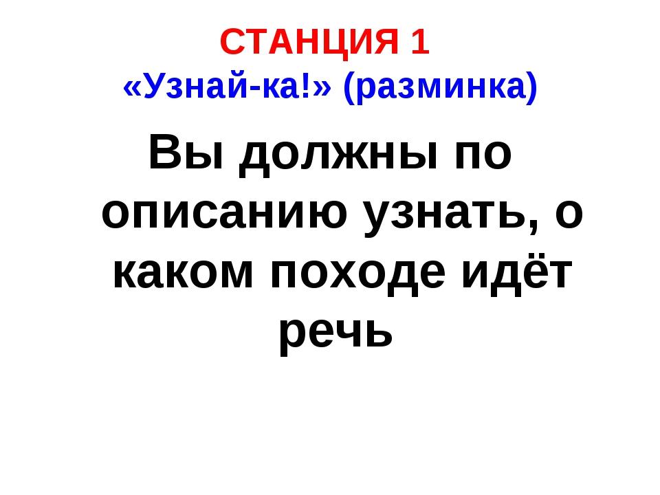 СТАНЦИЯ 1 «Узнай-ка!» (разминка) Вы должны по описанию узнать, о каком походе...