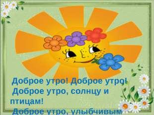 Доброе утро! Доброе утро! Доброе утро, солнцу и птицам! Доброе утро, улыбчив