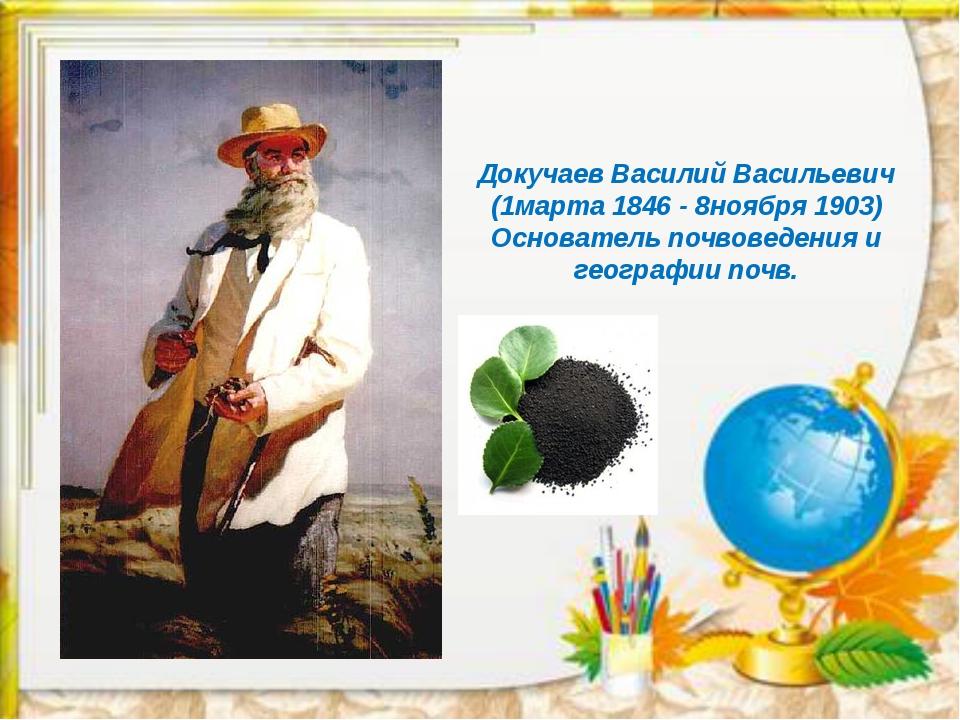 Докучаев Василий Васильевич (1марта 1846 - 8ноября 1903) Основатель почвоведе...