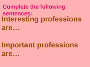 Complete the following sentences: Interesting professions are… Important prof