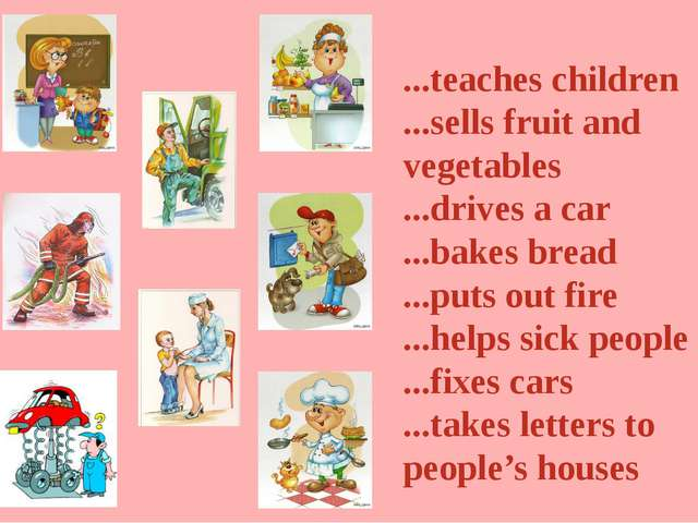 ...teaches children ...sells fruit and vegetables ...drives a car ...bakes br...