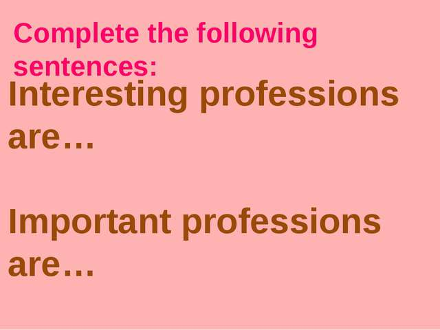 Complete the following sentences: Interesting professions are… Important prof...