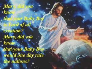 Mary, did you know that your Baby Boy is Lord of all creation? Mary, did you
