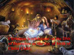 Christmas is celebrated on the 25th of December as the day of birth of Christ