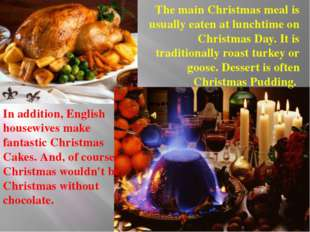 The main Christmas meal is usually eaten at lunchtime on Christmas Day. It is