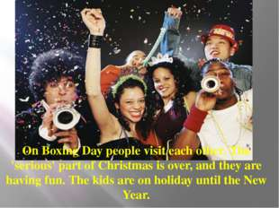 On Boxing Day people visit each other. The 'serious' part of Christmas is ove