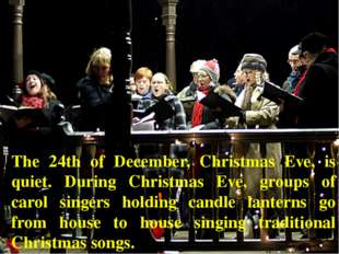 The 24th of December, Christmas Eve, is quiet. During Christmas Eve, groups o