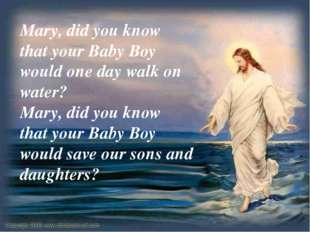Mary, did you know that your Baby Boy would one day walk on water? Mary, did