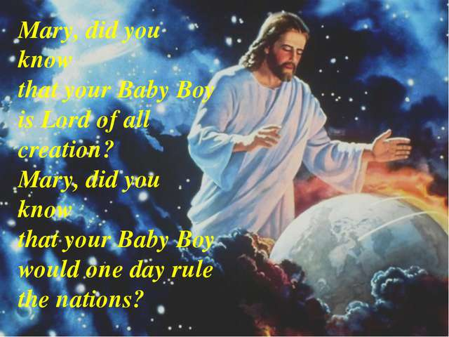Mary, did you know that your Baby Boy is Lord of all creation? Mary, did you...