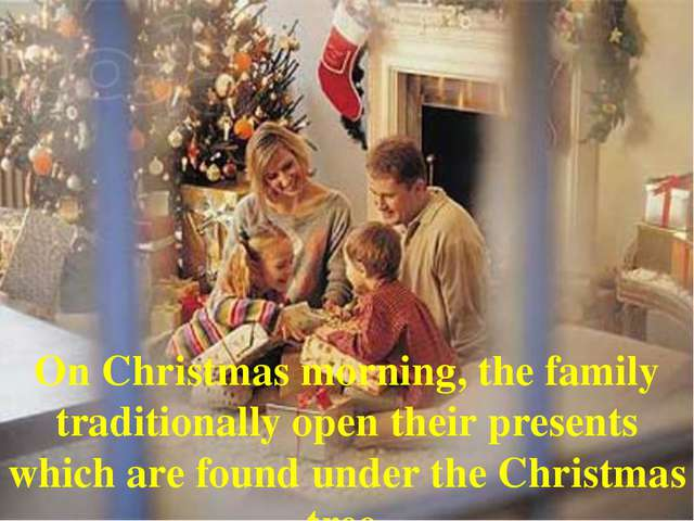 On Christmas morning, the family traditionally open their presents which are...