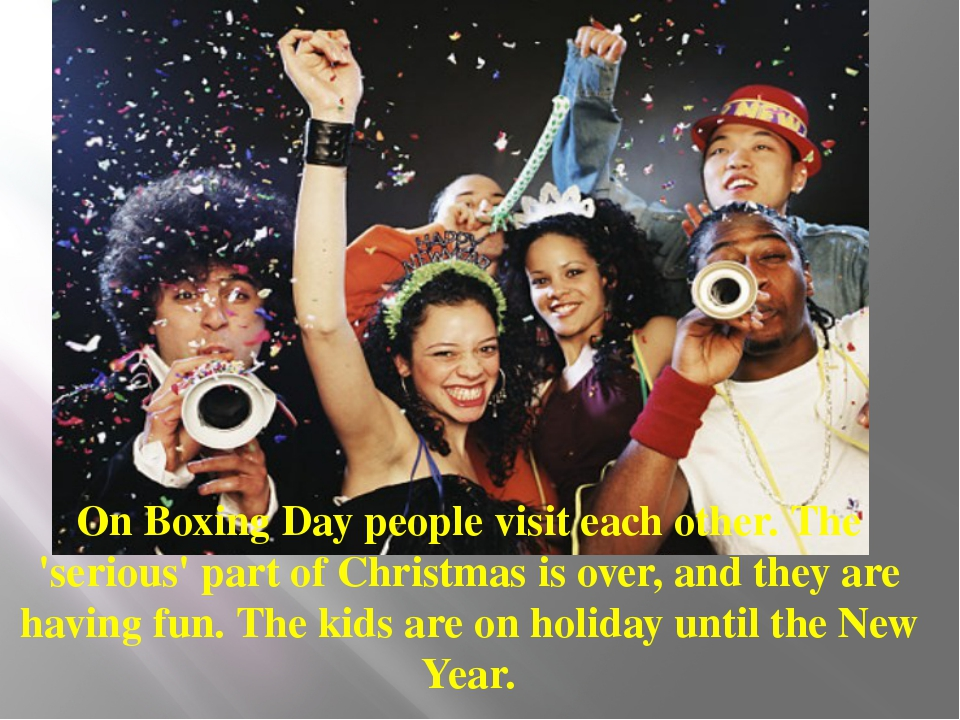 On Boxing Day people visit each other. The 'serious' part of Christmas is ove...