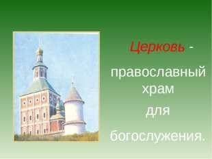 Церковь - православный храм для богослужения.