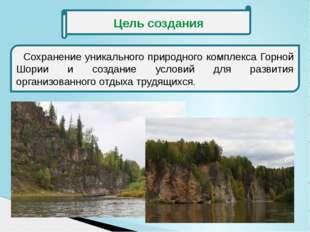Цель создания Сохранение уникального природного комплекса Горной Шории и соз