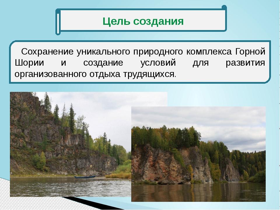 Цель создания Сохранение уникального природного комплекса Горной Шории и соз...
