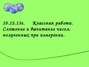 10.12.13г. Классная работа. Сложение и вычитание чисел, полученных при измер
