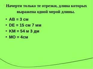 Начерти только те отрезки, длина которых выражена одной мерой длины. AB = 3 с
