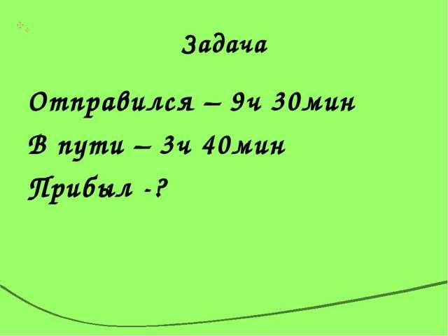 Задача Отправился – 9ч 30мин В пути – 3ч 40мин Прибыл -?