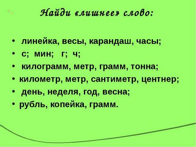 Найди «лишнее» слово: линейка, весы, карандаш, часы; с; мин; г; ч; килограмм,...