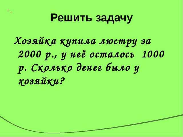 Решить задачу Хозяйка купила люстру за 2000 р., у неё осталось 1000 р. Скольк...