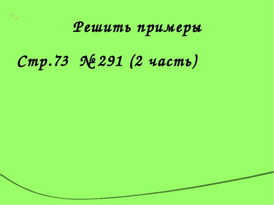 Решить примеры Стр.73 № 291 (2 часть)