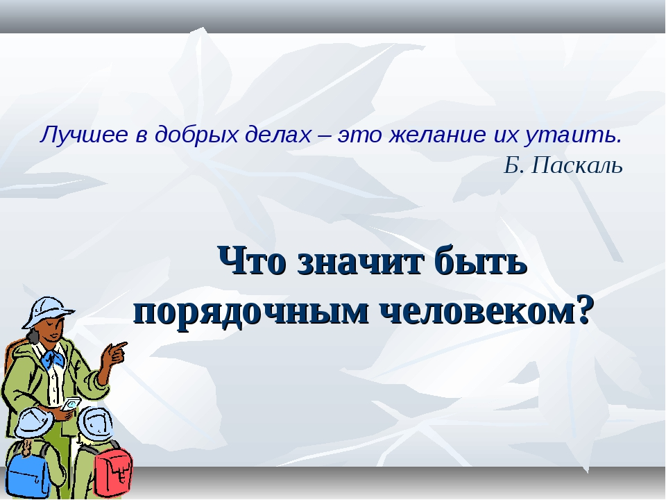 Что значит быть порядочным человеком? Лучшее в добрых делах – это желание их...