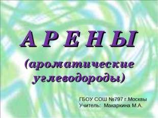 А Р Е Н Ы (ароматические углеводороды) ГБОУ СОШ №797 г.Москвы Учитель: Макарк