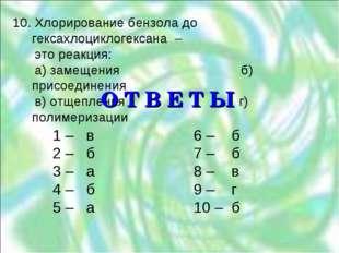 10. Хлорирование бензола до гексахлоциклогексана – это реакция: а) замещения