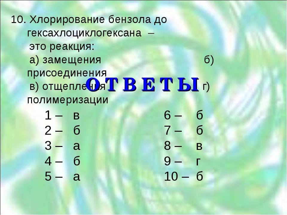 10. Хлорирование бензола до гексахлоциклогексана – это реакция: а) замещения...