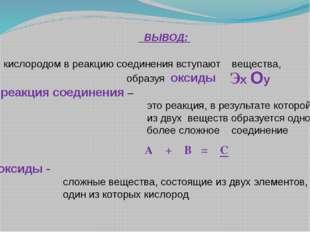 ВЫВОД: - кислородом в реакцию соединения вступают вещества, образуя оксиды р