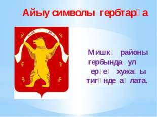 Айыу символы гербтарҙа Мишкә районы гербында ул ерҙең хужаһы тигәнде аңлата.