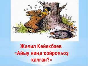 Жәлил Кейекбаев «Айыу ниңә ҡойроҡһоҙ ҡалған?»
