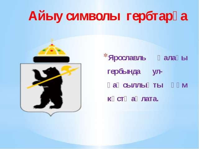 Айыу символы гербтарҙа Ярославль ҡалаһы гербында ул- һаҡсыллыҡты һәм көстө аң...