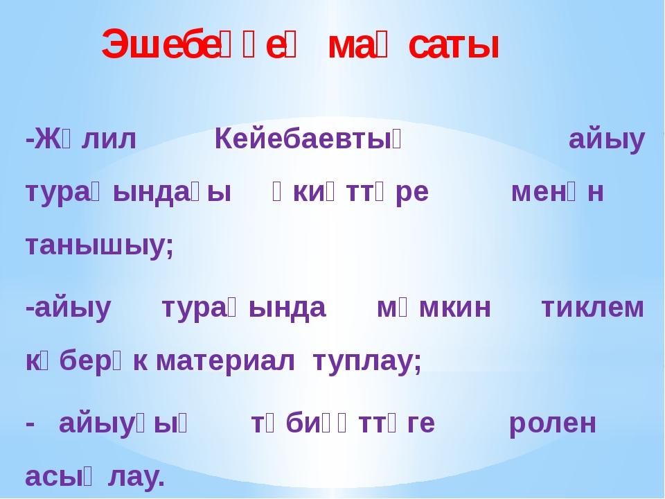 Эшебеҙҙең маҡсаты -Жәлил Кейебаевтың айыу тураһындағы әкиәттәре менән танышы...