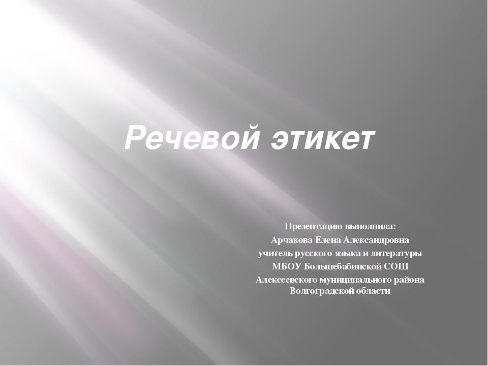Речевой этикет Презентацию выполнила: Арчакова Елена Александровна учитель ру...