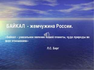 БАЙКАЛ - жемчужина России. «Байкал – уникальное явление нашей планеты, чудо